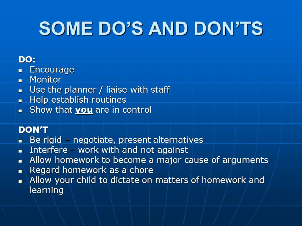 SOME DO'S AND DON'TS DO: Encourage Encourage Monitor Monitor Use the planner / liaise with staff Use the planner / liaise with staff Help establish routines Help establish routines Show that you are in control Show that you are in controlDON'T Be rigid – negotiate, present alternatives Be rigid – negotiate, present alternatives Interfere – work with and not against Interfere – work with and not against Allow homework to become a major cause of arguments Allow homework to become a major cause of arguments Regard homework as a chore Regard homework as a chore Allow your child to dictate on matters of homework and learning Allow your child to dictate on matters of homework and learning