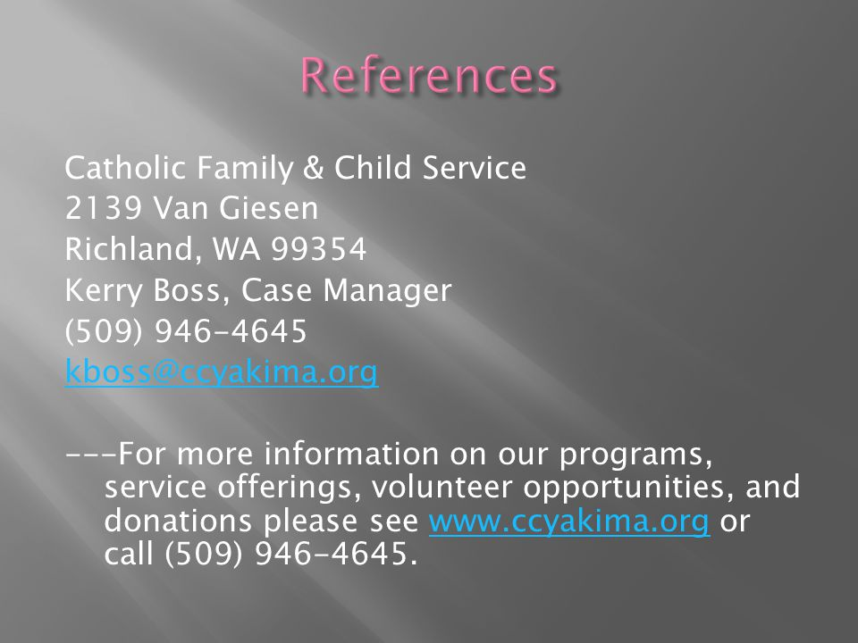 Catholic Family & Child Service 2139 Van Giesen Richland, WA 99354 Kerry Boss, Case Manager (509) 946-4645 kboss@ccyakima.org ---For more information on our programs, service offerings, volunteer opportunities, and donations please see www.ccyakima.org or call (509) 946-4645.www.ccyakima.org