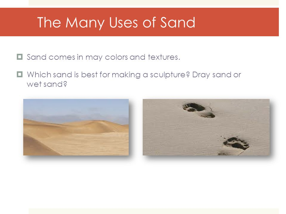 The Many Uses of Sand  Sand comes in may colors and textures.