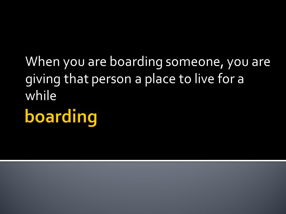 When you are boarding someone, you are giving that person a place to live for a while