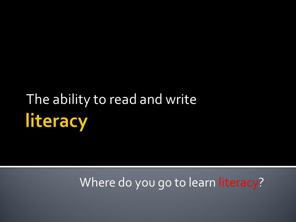 The ability to read and write Where do you go to learn literacy?