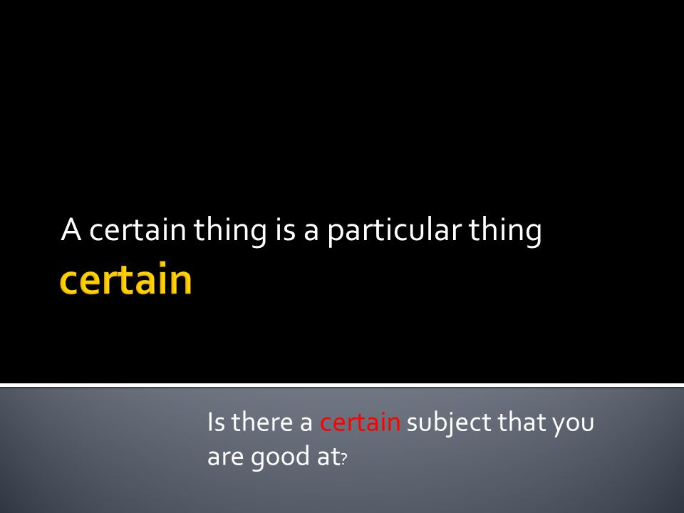 A certain thing is a particular thing Is there a certain subject that you are good at ?