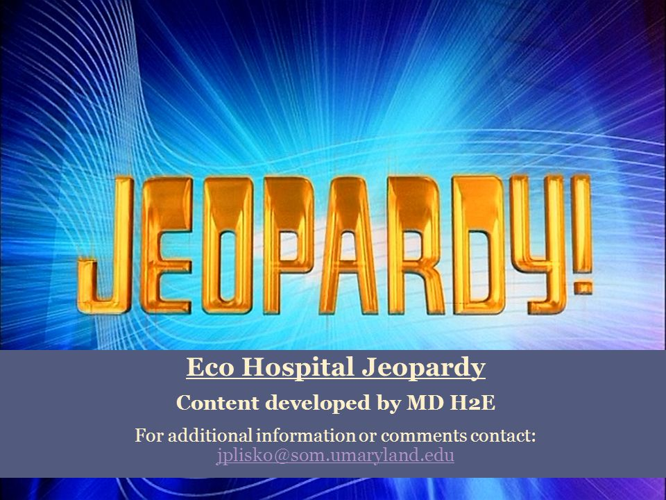 Eco Hospital Jeopardy Content developed by MD H2E For additional information or comments contact: jplisko@som.umaryland.edu jplisko@som.umaryland.edu
