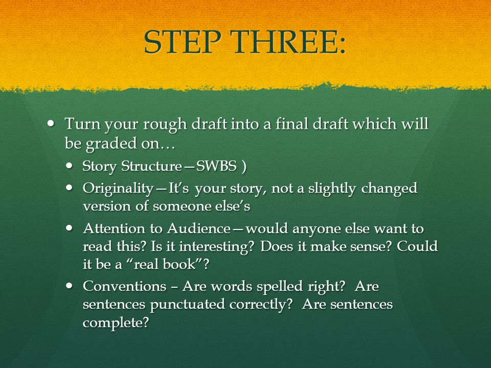 STEP THREE: Turn your rough draft into a final draft which will be graded on… Turn your rough draft into a final draft which will be graded on… Story Structure—SWBS ) Story Structure—SWBS ) Originality—It's your story, not a slightly changed version of someone else's Originality—It's your story, not a slightly changed version of someone else's Attention to Audience—would anyone else want to read this.