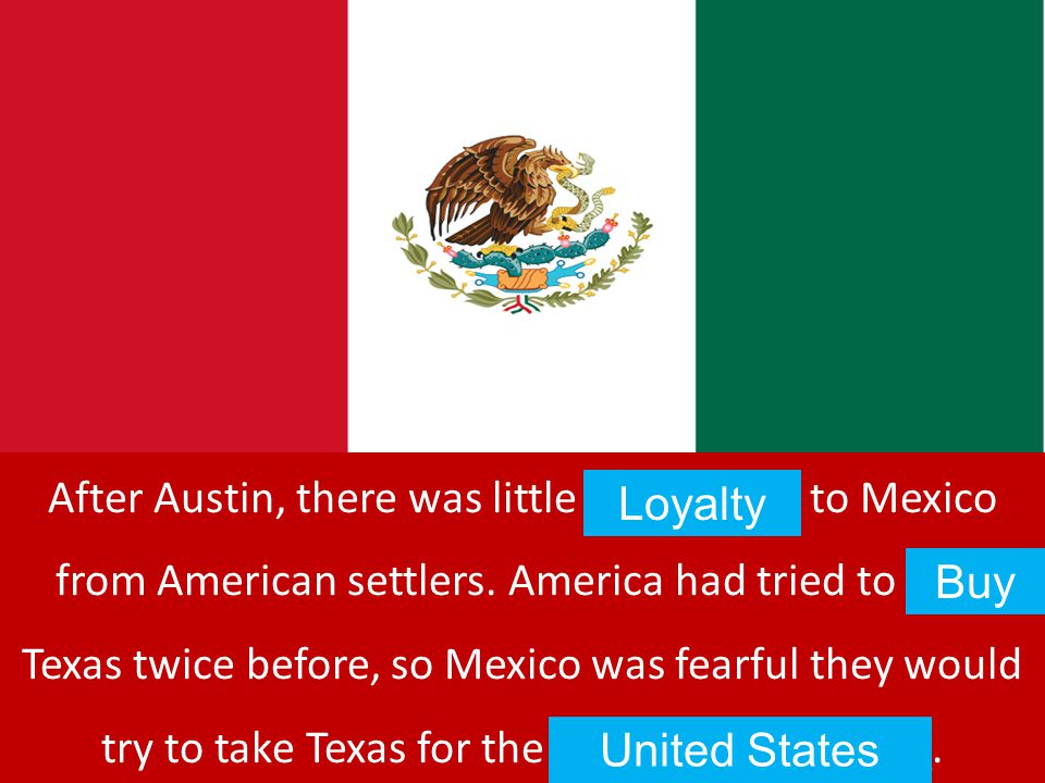 After Austin, there was little L_ _ _ _ _ _ to Mexico from American settlers. America had tried to B_ _ Texas twice before, so Mexico was fearful they