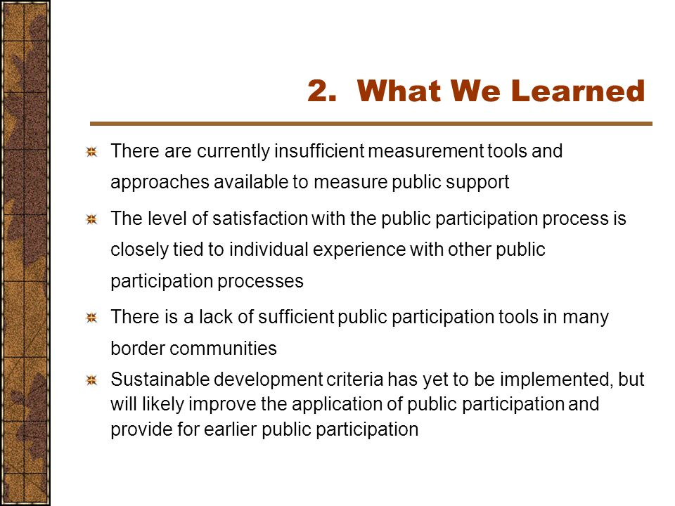 There are currently insufficient measurement tools and approaches available to measure public support The level of satisfaction with the public participation process is closely tied to individual experience with other public participation processes There is a lack of sufficient public participation tools in many border communities Sustainable development criteria has yet to be implemented, but will likely improve the application of public participation and provide for earlier public participation