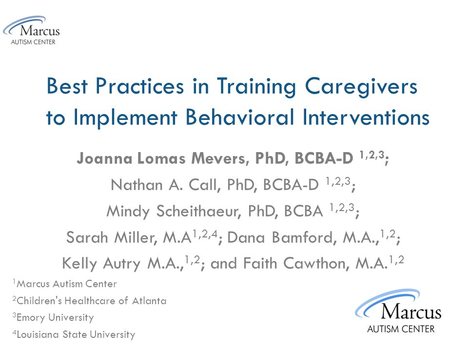 Marcus Autism Center Recommendations for Didactics 1.All procedures start with a didactic to introduce the caregiver to what is begin trained 2.Didactic should include some rational for why the component is included in treatment 3.When possible show video examples of the component being implemented 4.Provide caregivers with a written copy of the treatment protocol in parent friendly language 5.Move to role play/in vivo once the caregiver endorses that they are ready to move to next step (i.e., does the parent feel confident that he/she can implement the procedure)