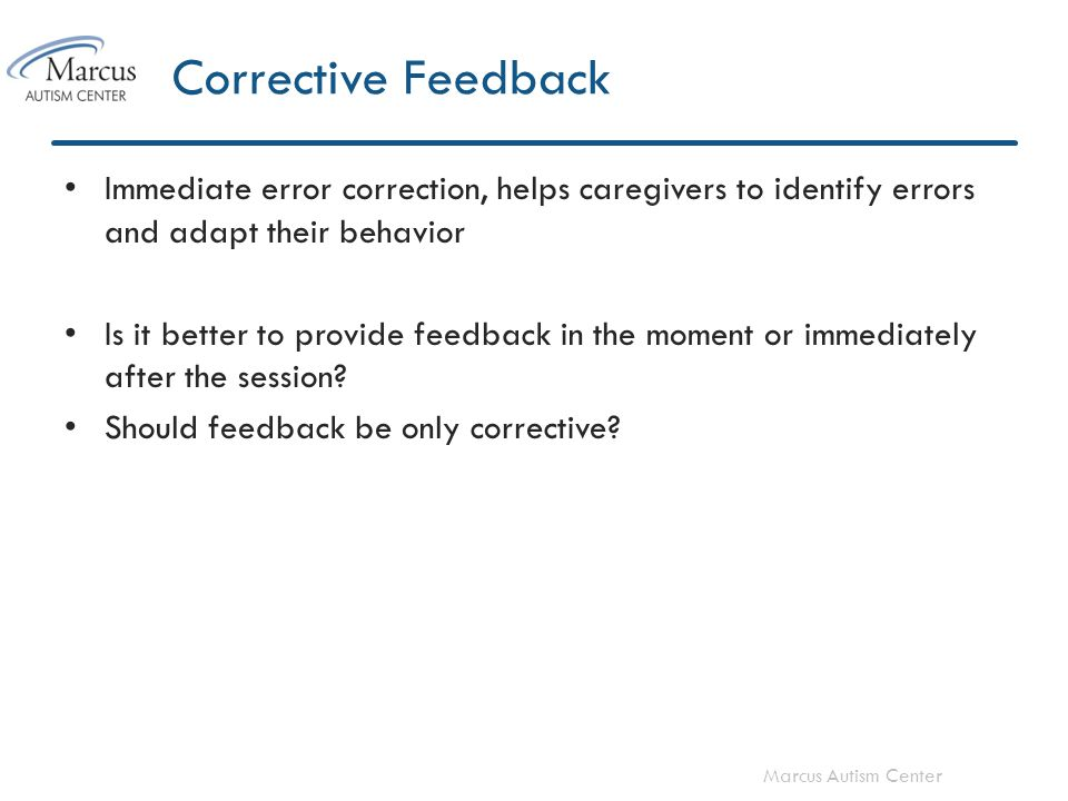 Marcus Autism Center Corrective Feedback Immediate error correction, helps caregivers to identify errors and adapt their behavior Is it better to prov