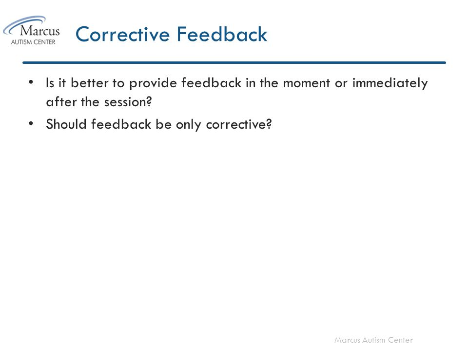 Marcus Autism Center Corrective Feedback Is it better to provide feedback in the moment or immediately after the session.