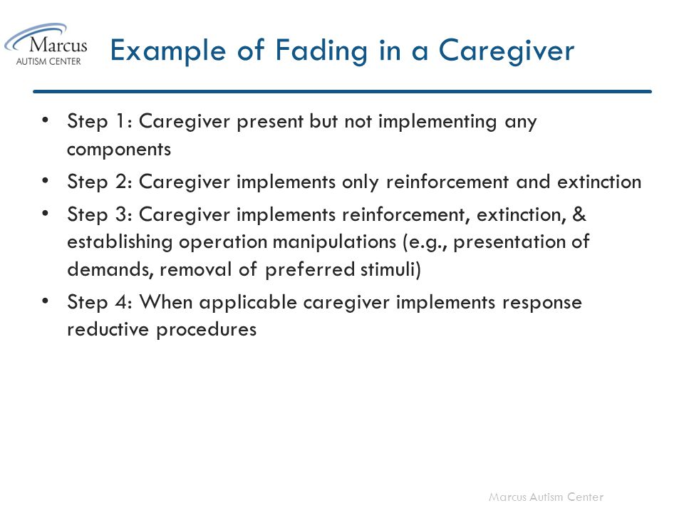 Marcus Autism Center Example of Fading in a Caregiver Step 1: Caregiver present but not implementing any components Step 2: Caregiver implements only reinforcement and extinction Step 3: Caregiver implements reinforcement, extinction, & establishing operation manipulations (e.g., presentation of demands, removal of preferred stimuli) Step 4: When applicable caregiver implements response reductive procedures