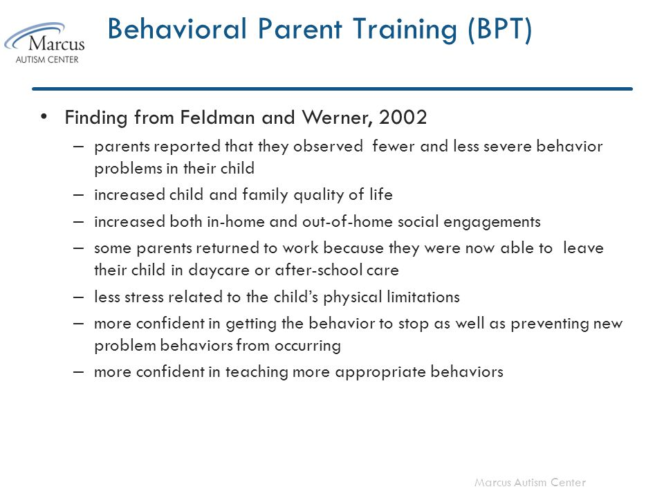 Marcus Autism Center Behavioral Parent Training (BPT) Finding from Feldman and Werner, 2002 – parents reported that they observed fewer and less severe behavior problems in their child – increased child and family quality of life – increased both in-home and out-of-home social engagements – some parents returned to work because they were now able to leave their child in daycare or after-school care – less stress related to the child's physical limitations – more confident in getting the behavior to stop as well as preventing new problem behaviors from occurring – more confident in teaching more appropriate behaviors