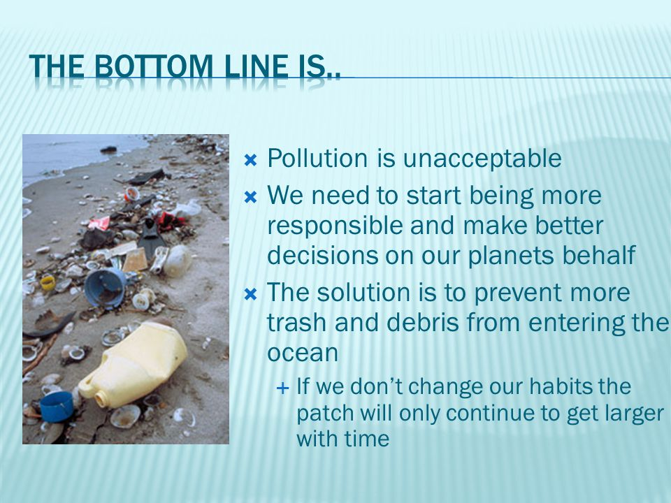  Pollution is unacceptable  We need to start being more responsible and make better decisions on our planets behalf  The solution is to prevent more trash and debris from entering the ocean  If we don't change our habits the patch will only continue to get larger with time