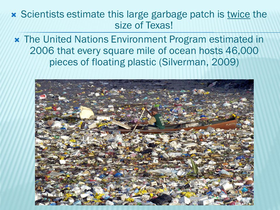  Scientists estimate this large garbage patch is twice the size of Texas.