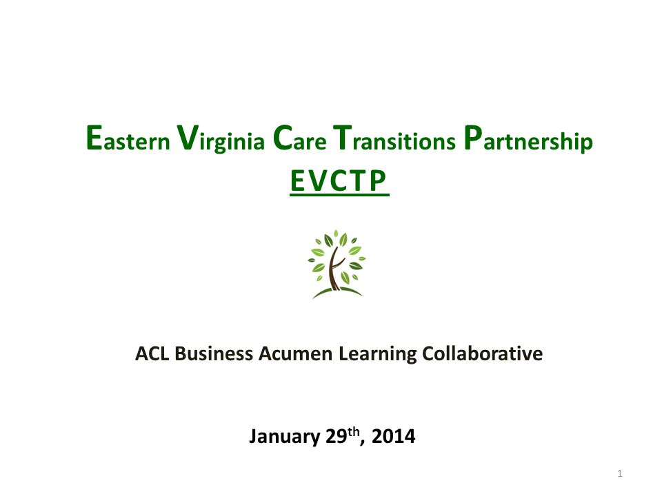 1 E astern V irginia C are T ransitions P artnership EVCTP January 29 th, 2014 ACL Business Acumen Learning Collaborative