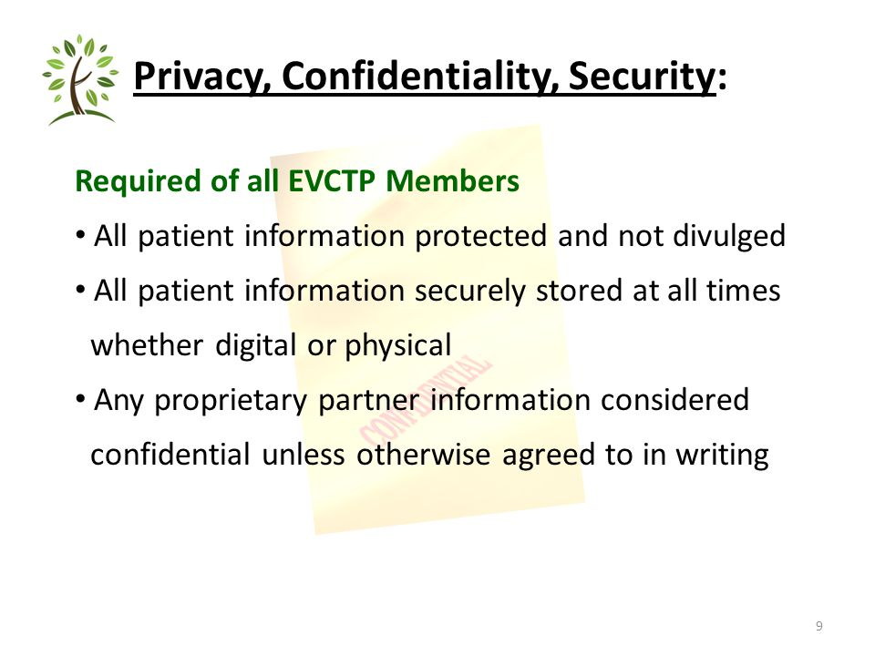 9 Privacy, Confidentiality, Security: Required of all EVCTP Members All patient information protected and not divulged All patient information securely stored at all times whether digital or physical Any proprietary partner information considered confidential unless otherwise agreed to in writing