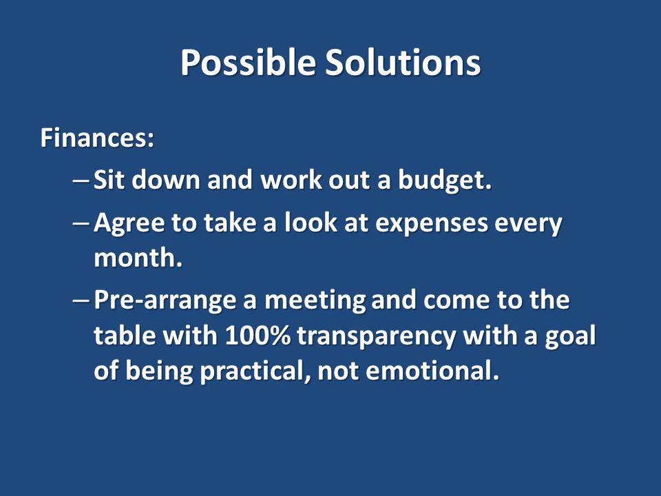 Possible Solutions Finances: – Sit down and work out a budget.