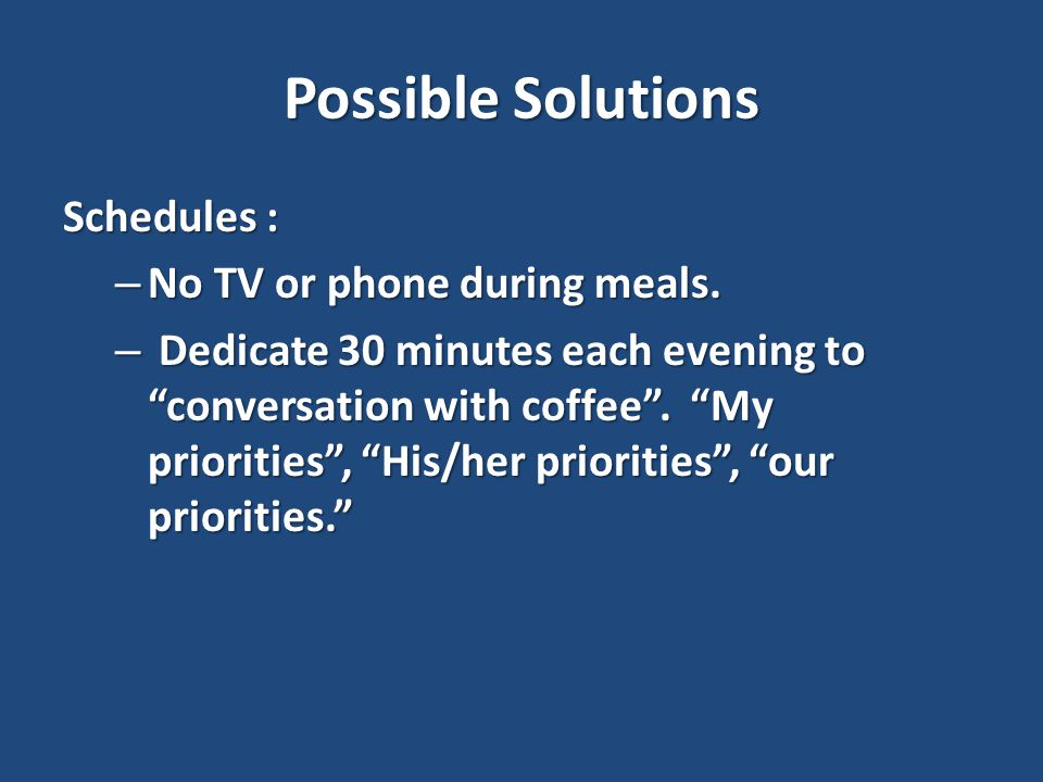 Possible Solutions Schedules : – No TV or phone during meals.