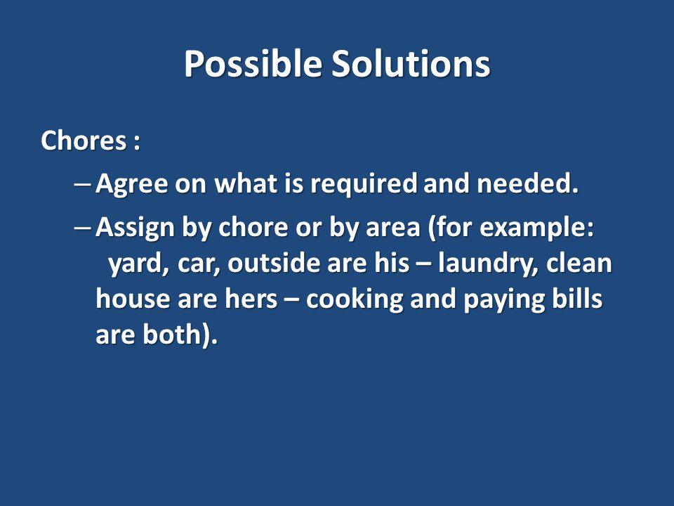 Possible Solutions Chores : – Agree on what is required and needed.