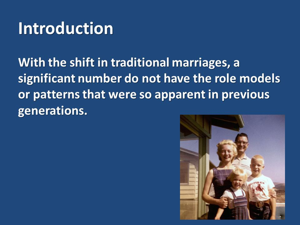 Introduction With the shift in traditional marriages, a significant number do not have the role models or patterns that were so apparent in previous generations.