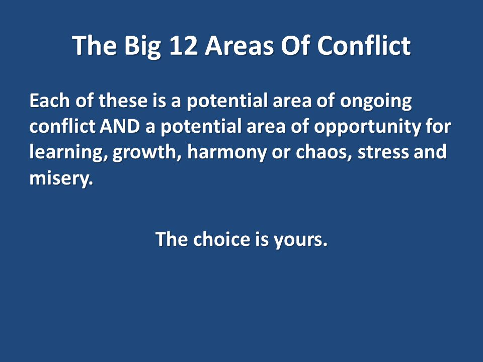 The Big 12 Areas Of Conflict Each of these is a potential area of ongoing conflict AND a potential area of opportunity for learning, growth, harmony or chaos, stress and misery.