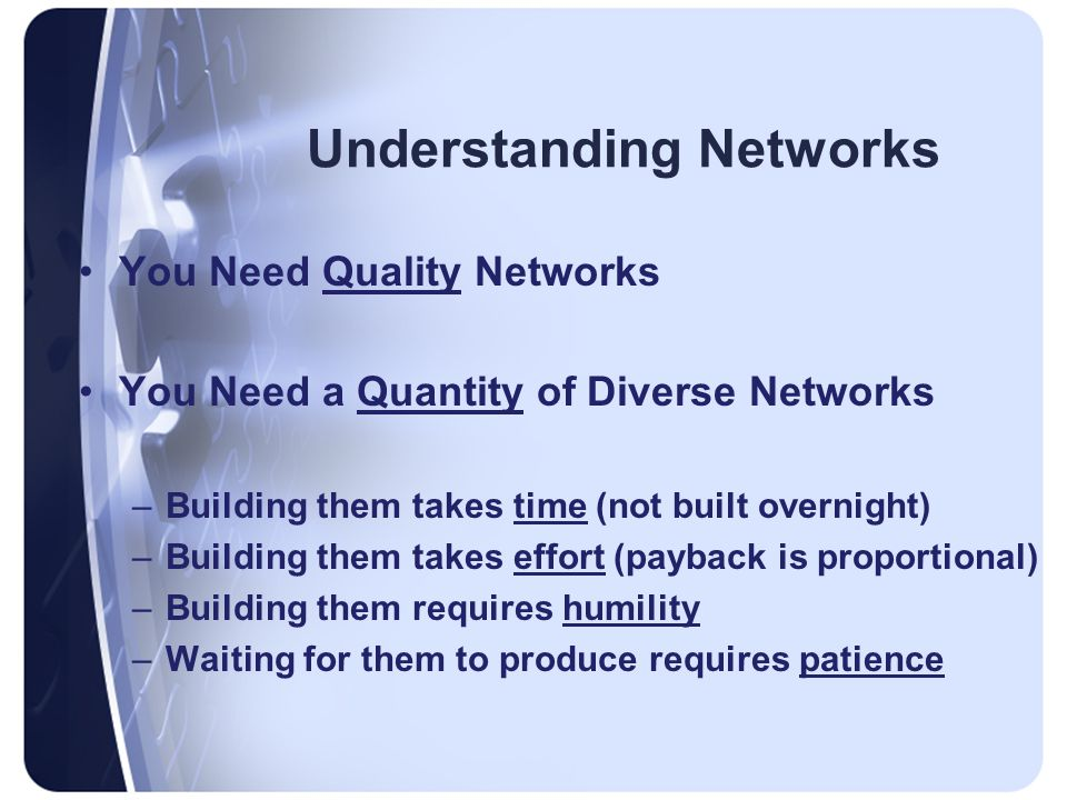 Understanding Networks You Need Quality Networks You Need a Quantity of Diverse Networks –Building them takes time (not built overnight) –Building them takes effort (payback is proportional) –Building them requires humility –Waiting for them to produce requires patience