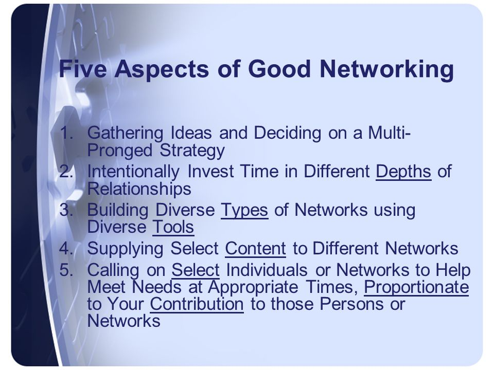 Five Aspects of Good Networking 1.Gathering Ideas and Deciding on a Multi- Pronged Strategy 2.Intentionally Invest Time in Different Depths of Relationships 3.Building Diverse Types of Networks using Diverse Tools 4.Supplying Select Content to Different Networks 5.Calling on Select Individuals or Networks to Help Meet Needs at Appropriate Times, Proportionate to Your Contribution to those Persons or Networks
