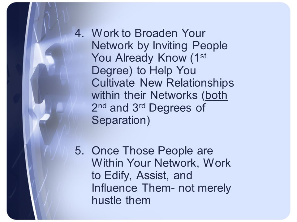 4.Work to Broaden Your Network by Inviting People You Already Know (1 st Degree) to Help You Cultivate New Relationships within their Networks (both 2 nd and 3 rd Degrees of Separation) 5.Once Those People are Within Your Network, Work to Edify, Assist, and Influence Them- not merely hustle them