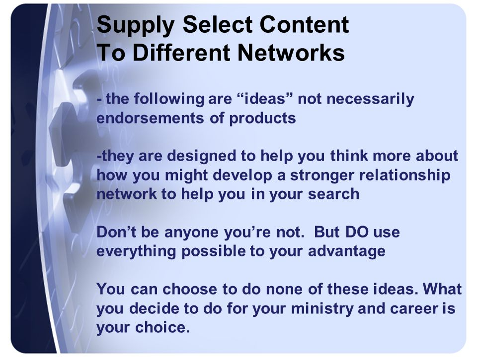 Supply Select Content To Different Networks - the following are ideas not necessarily endorsements of products -they are designed to help you think more about how you might develop a stronger relationship network to help you in your search Don't be anyone you're not.