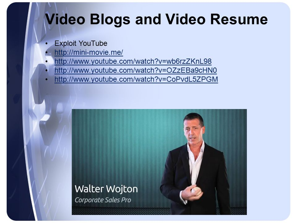 Video Blogs and Video Resume Exploit YouTube http://mini-movie.me/ http://www.youtube.com/watch?v=wb6rzZKnL98 http://www.youtube.com/watch?v=OZzEBa9cHN0 http://www.youtube.com/watch?v=CoPvdL5ZPGM