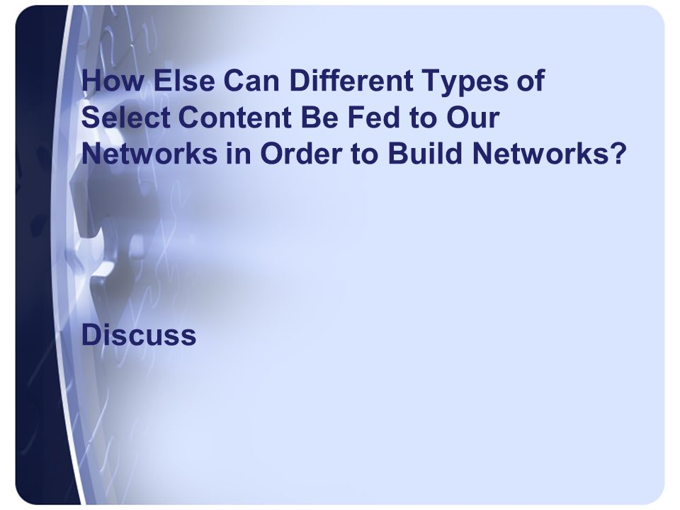 How Else Can Different Types of Select Content Be Fed to Our Networks in Order to Build Networks.