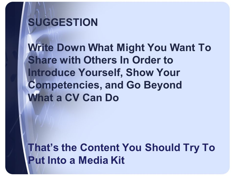 SUGGESTION Write Down What Might You Want To Share with Others In Order to Introduce Yourself, Show Your Competencies, and Go Beyond What a CV Can Do That's the Content You Should Try To Put Into a Media Kit