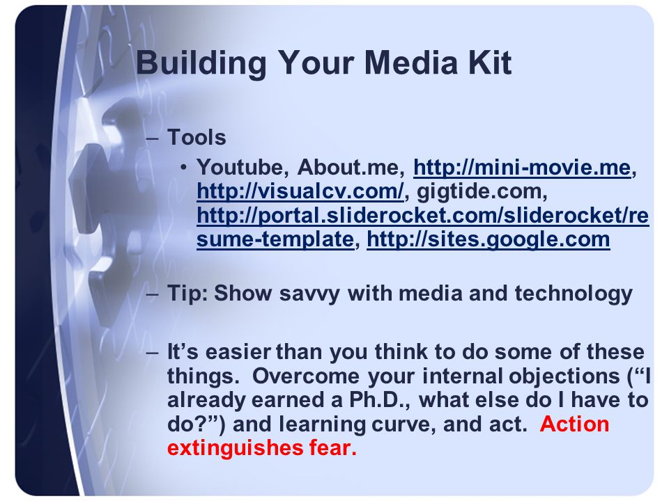 Building Your Media Kit –Tools Youtube, About.me, http://mini-movie.me, http://visualcv.com/, gigtide.com, http://portal.sliderocket.com/sliderocket/re sume-template, http://sites.google.comhttp://mini-movie.me http://visualcv.com/ http://portal.sliderocket.com/sliderocket/re sume-templatehttp://sites.google.com –Tip: Show savvy with media and technology –It's easier than you think to do some of these things.