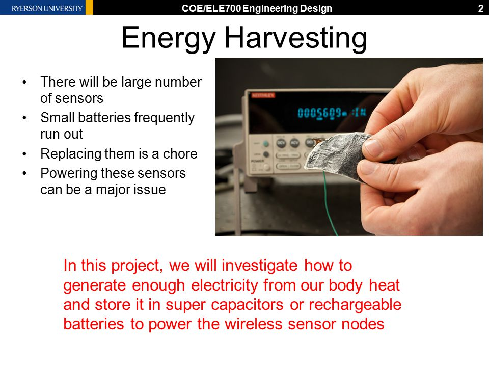 Energy Harvesting There will be large number of sensors Small batteries frequently run out Replacing them is a chore Powering these sensors can be a major issue COE/ELE700 Engineering Design2 In this project, we will investigate how to generate enough electricity from our body heat and store it in super capacitors or rechargeable batteries to power the wireless sensor nodes