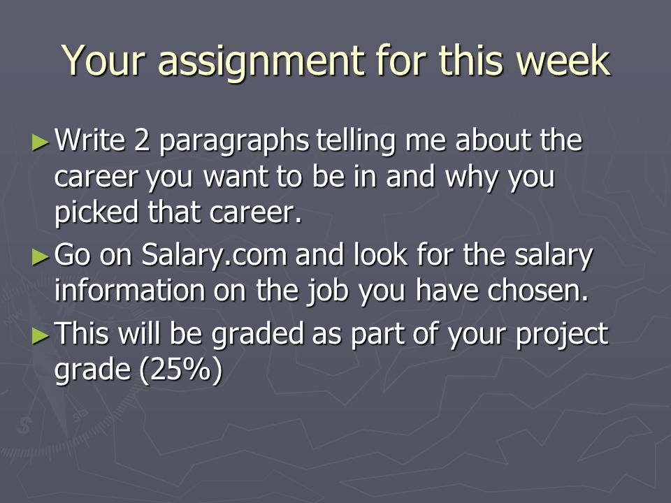 Your assignment for this week ► Write 2 paragraphs telling me about the career you want to be in and why you picked that career.