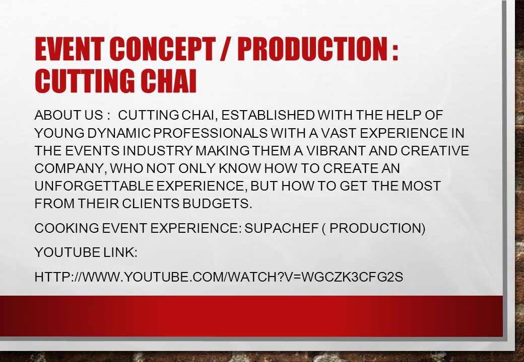 EVENT CONCEPT / PRODUCTION : CUTTING CHAI ABOUT US : CUTTING CHAI, ESTABLISHED WITH THE HELP OF YOUNG DYNAMIC PROFESSIONALS WITH A VAST EXPERIENCE IN THE EVENTS INDUSTRY MAKING THEM A VIBRANT AND CREATIVE COMPANY, WHO NOT ONLY KNOW HOW TO CREATE AN UNFORGETTABLE EXPERIENCE, BUT HOW TO GET THE MOST FROM THEIR CLIENTS BUDGETS.