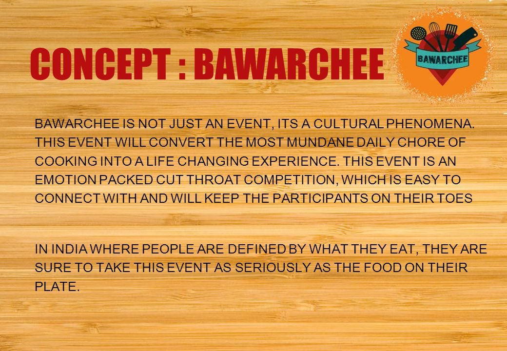 IN 2014, MUMBAI WILL EXPERIENCE THE MOST DIVERSE CULINARY COMPETITION EVER CONCEPT : BAWARCHEE BAWARCHEE IS NOT JUST AN EVENT, ITS A CULTURAL PHENOMENA.