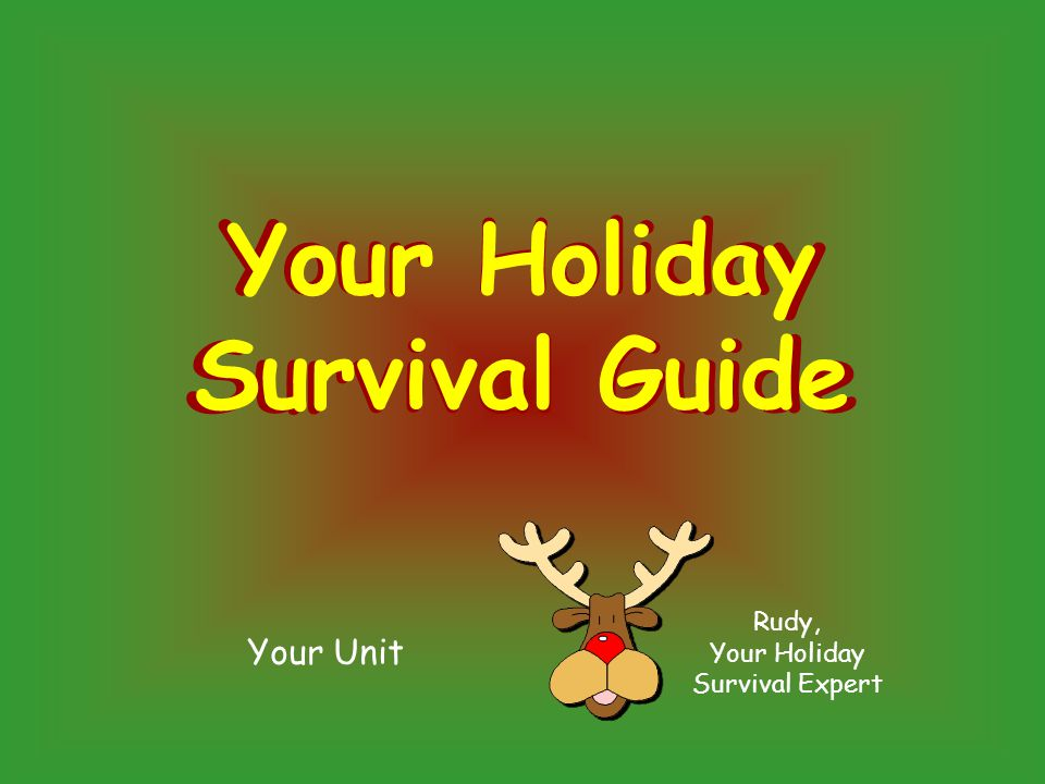 Your Unit Rudy, Your Holiday Survival Expert Your Holiday Survival Guide Your Holiday Survival Guide
