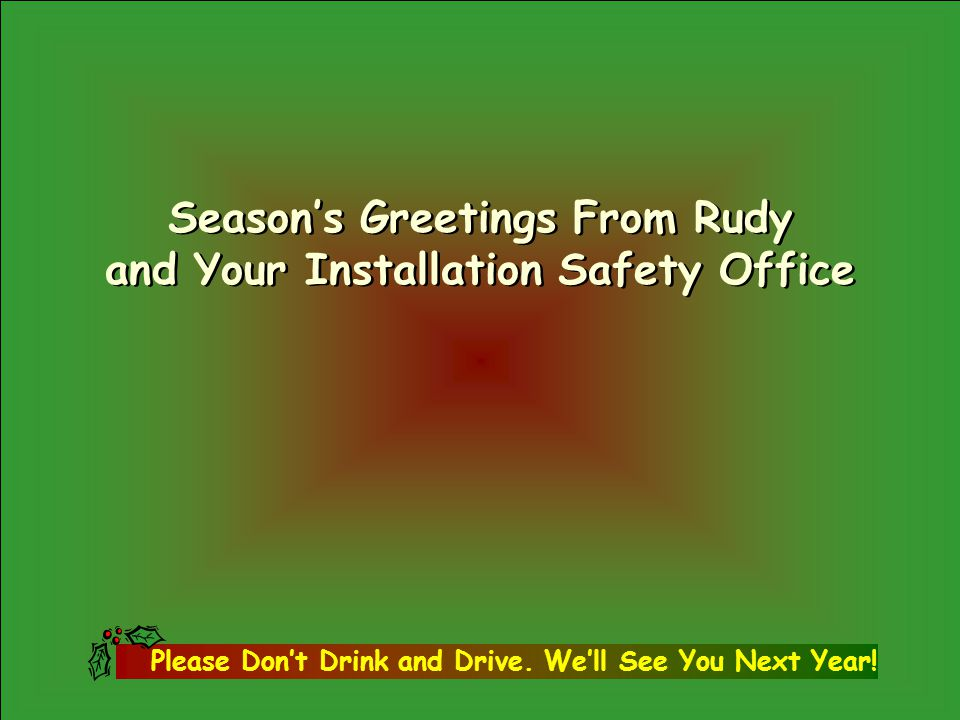 Season's Greetings From Rudy and Your Installation Safety Office Season's Greetings From Rudy and Your Installation Safety Office Please Don't Drink and Drive.