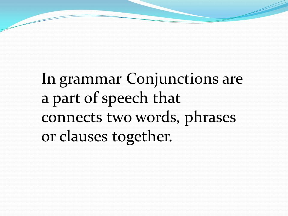 In grammar Conjunctions are a part of speech that connects two words, phrases or clauses together.