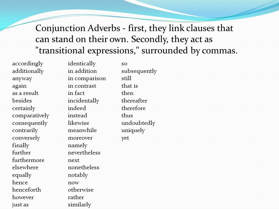 Conjunction Adverbs - first, they link clauses that can stand on their own. Secondly, they act as