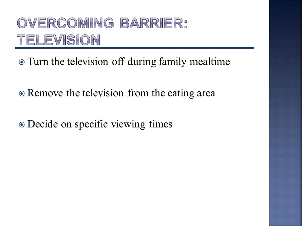  Turn the television off during family mealtime  Remove the television from the eating area  Decide on specific viewing times