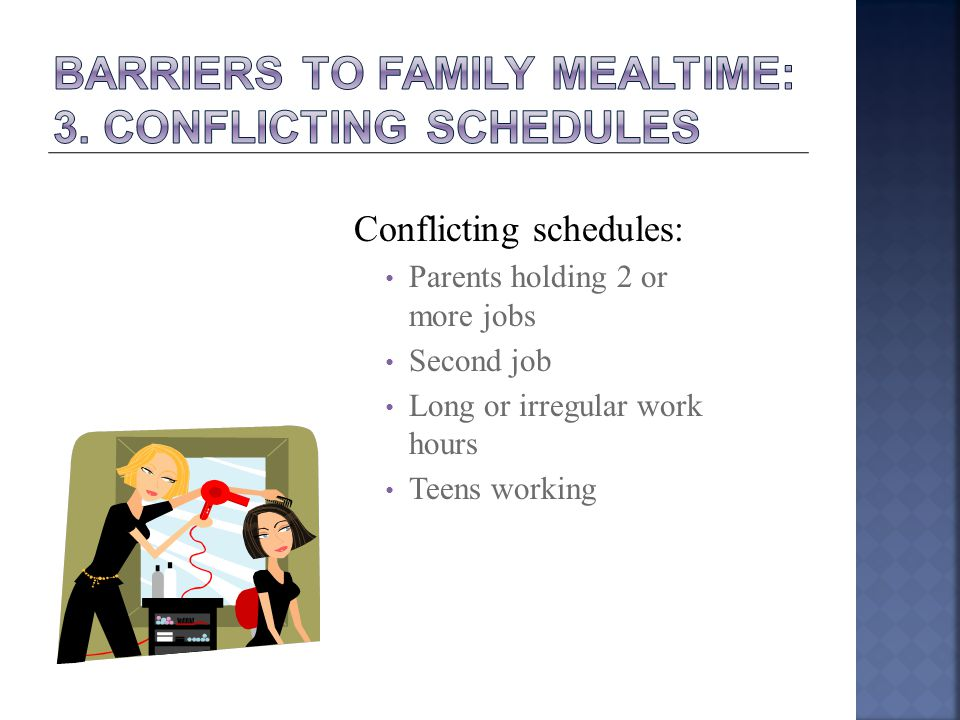 Conflicting schedules: Parents holding 2 or more jobs Second job Long or irregular work hours Teens working