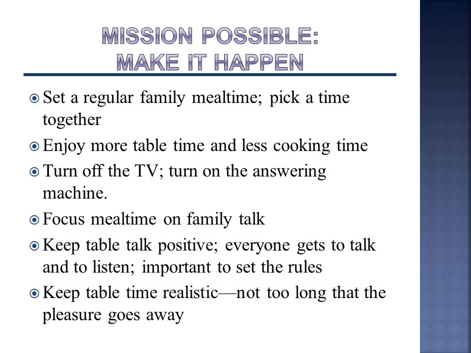  Set a regular family mealtime; pick a time together  Enjoy more table time and less cooking time  Turn off the TV; turn on the answering machine.