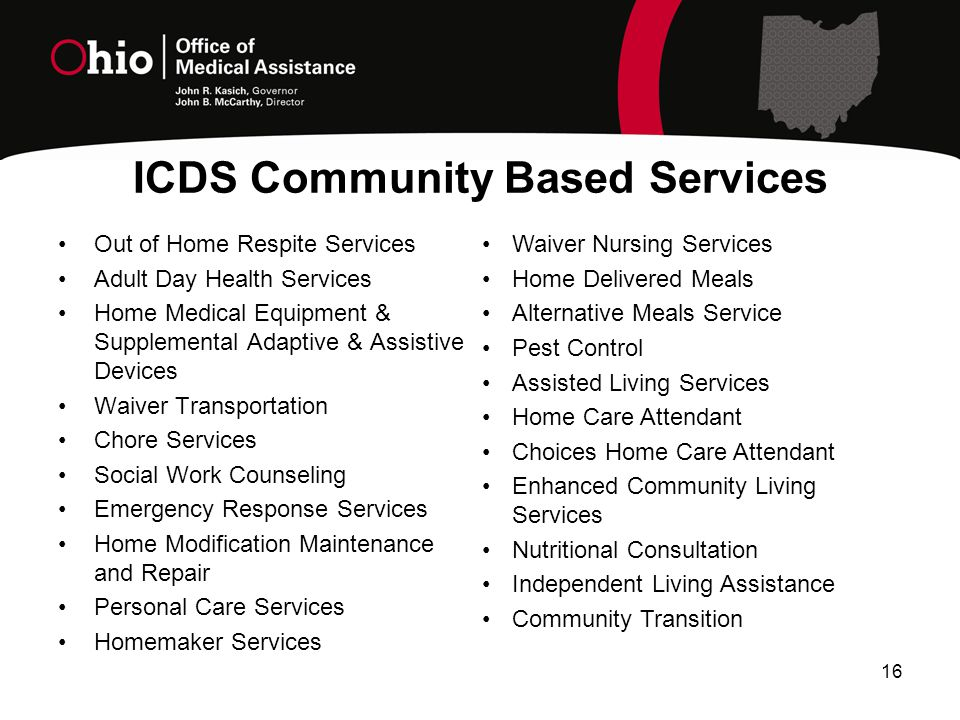 ICDS Community Based Services Out of Home Respite Services Adult Day Health Services Home Medical Equipment & Supplemental Adaptive & Assistive Devices Waiver Transportation Chore Services Social Work Counseling Emergency Response Services Home Modification Maintenance and Repair Personal Care Services Homemaker Services 16 Waiver Nursing Services Home Delivered Meals Alternative Meals Service Pest Control Assisted Living Services Home Care Attendant Choices Home Care Attendant Enhanced Community Living Services Nutritional Consultation Independent Living Assistance Community Transition