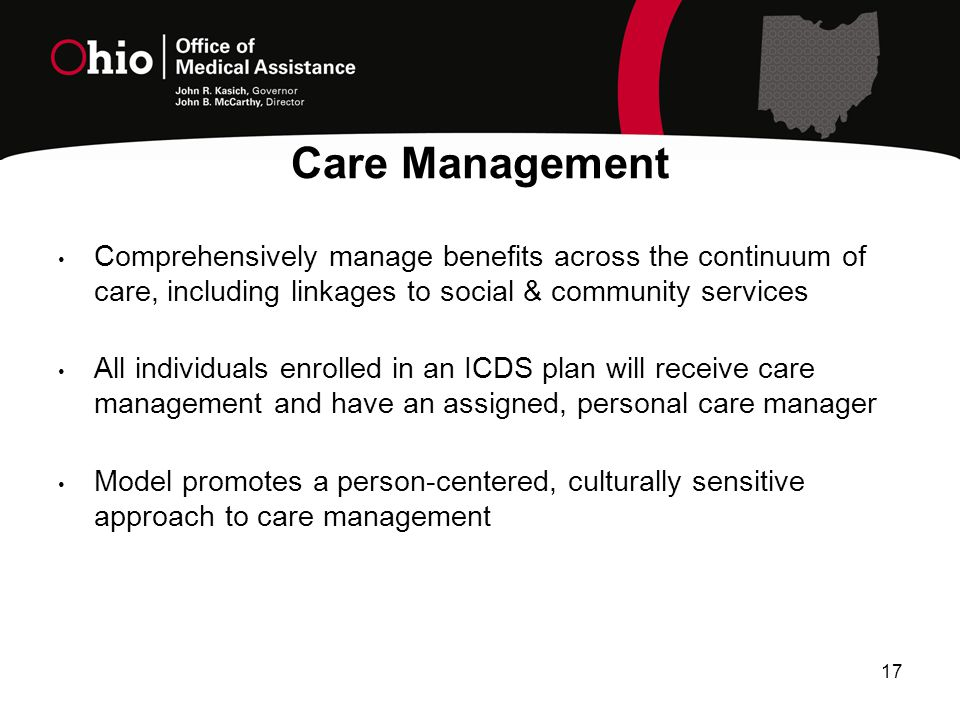 17 Comprehensively manage benefits across the continuum of care, including linkages to social & community services All individuals enrolled in an ICDS plan will receive care management and have an assigned, personal care manager Model promotes a person-centered, culturally sensitive approach to care management Care Management
