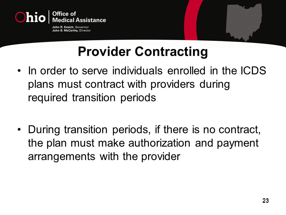 In order to serve individuals enrolled in the ICDS plans must contract with providers during required transition periods During transition periods, if there is no contract, the plan must make authorization and payment arrangements with the provider 23 Provider Contracting 23