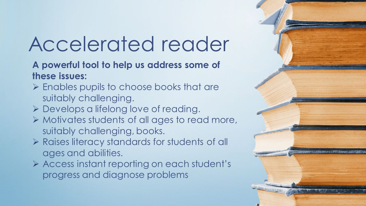 Accelerated reader A powerful tool to help us address some of these issues:  Enables pupils to choose books that are suitably challenging.