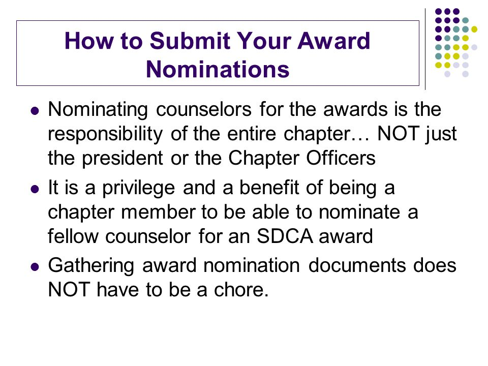 How to Submit Your Award Nominations Nominating counselors for the awards is the responsibility of the entire chapter… NOT just the president or the Chapter Officers It is a privilege and a benefit of being a chapter member to be able to nominate a fellow counselor for an SDCA award Gathering award nomination documents does NOT have to be a chore.