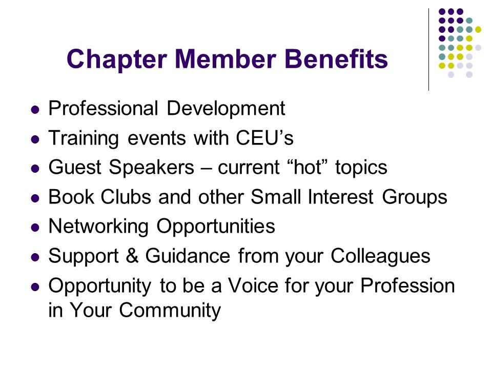 Chapter Member Benefits Professional Development Training events with CEU's Guest Speakers – current hot topics Book Clubs and other Small Interest Groups Networking Opportunities Support & Guidance from your Colleagues Opportunity to be a Voice for your Profession in Your Community