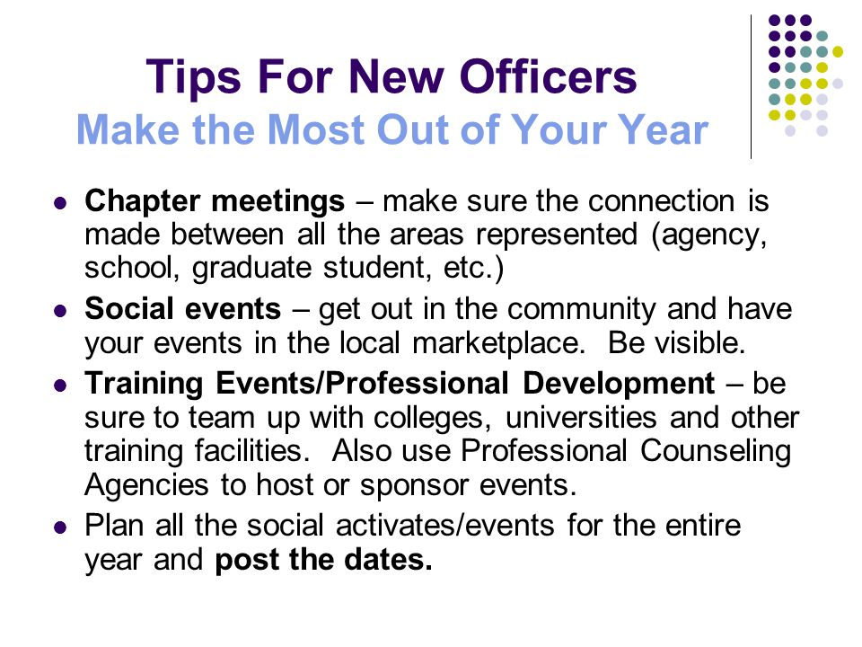 Tips For New Officers Make the Most Out of Your Year Chapter meetings – make sure the connection is made between all the areas represented (agency, school, graduate student, etc.) Social events – get out in the community and have your events in the local marketplace.